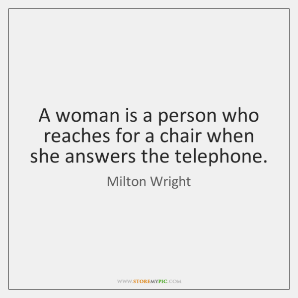 A woman is a person who reaches for a chair when she ...
