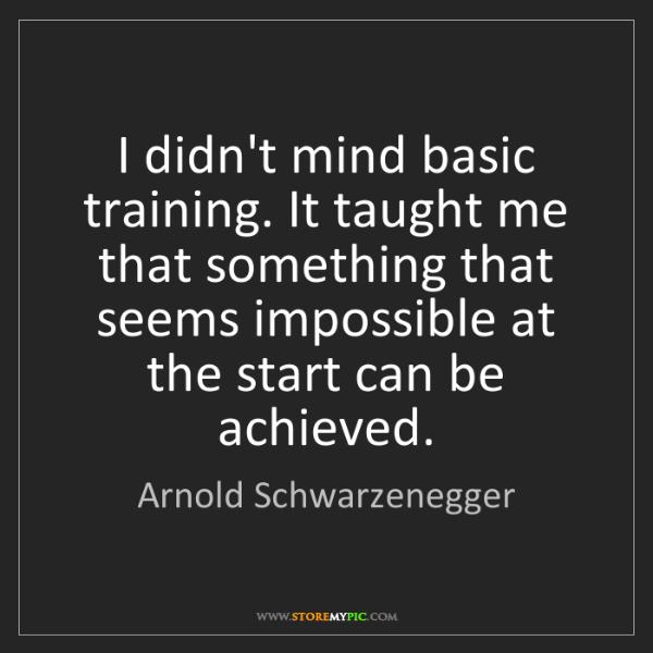 Arnold Schwarzenegger: I didn't mind basic training. It taught me that something...