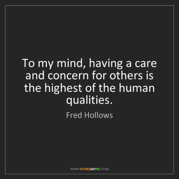 Fred Hollows: To my mind, having a care and concern for others is the...