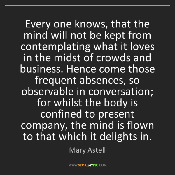 Mary Astell: Every one knows, that the mind will not be kept from...