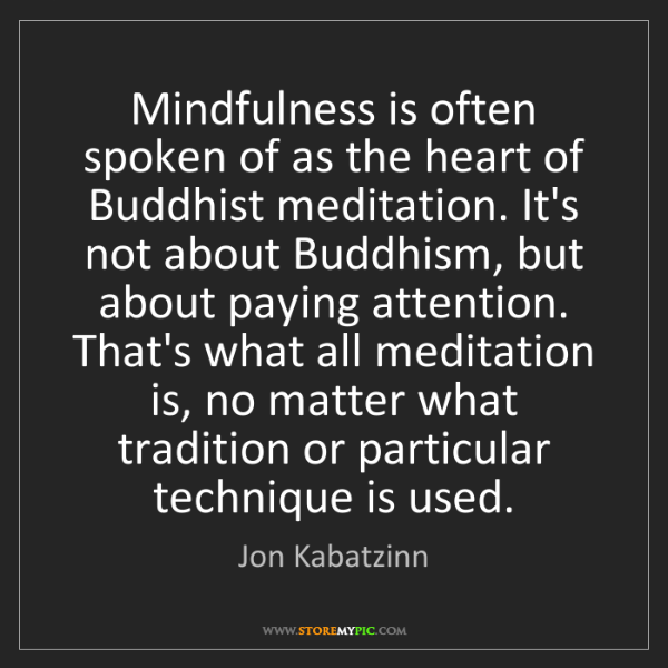 Jon Kabatzinn: Mindfulness is often spoken of as the heart of Buddhist...