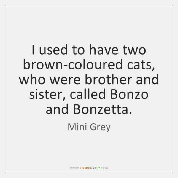 I used to have two brown-coloured cats, who were brother and sister, ...