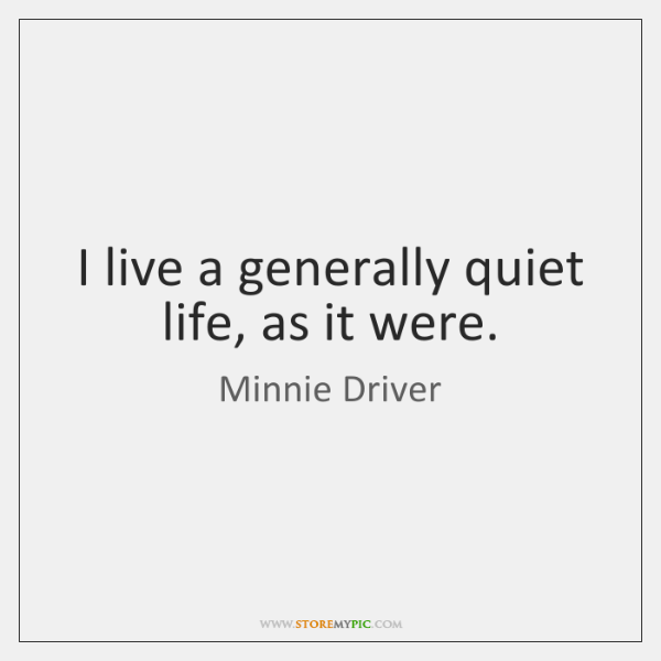 I live a generally quiet life, as it were.