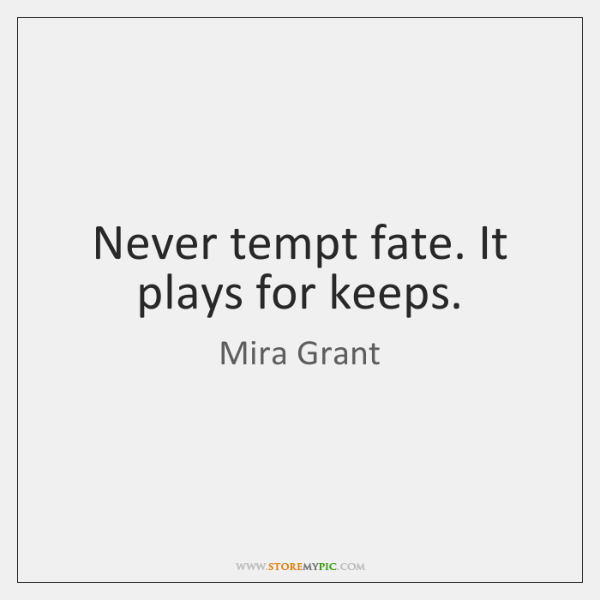 Never tempt fate. It plays for keeps.