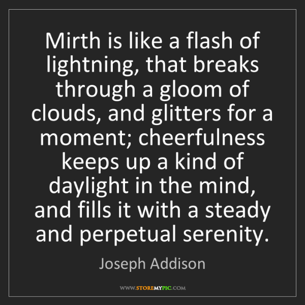 Joseph Addison: Mirth is like a flash of lightning, that breaks through...