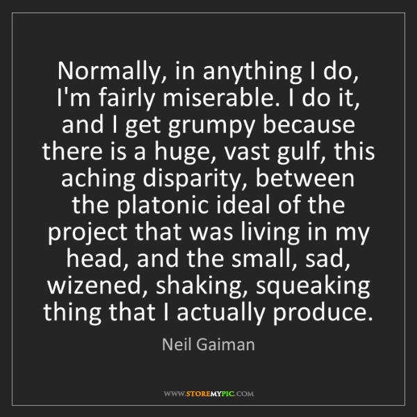 Neil Gaiman: Normally, in anything I do, I'm fairly miserable. I do...
