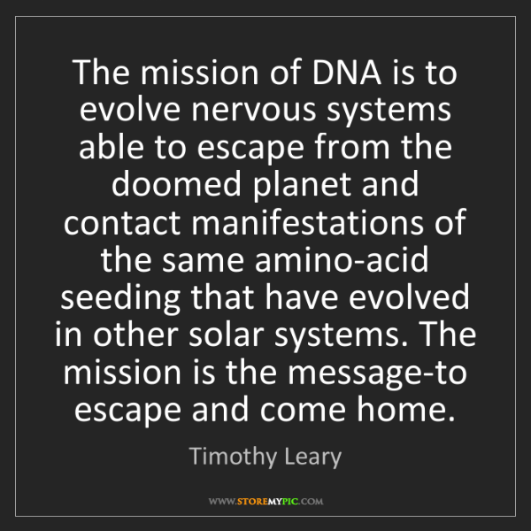 Timothy Leary: The mission of DNA is to evolve nervous systems able...