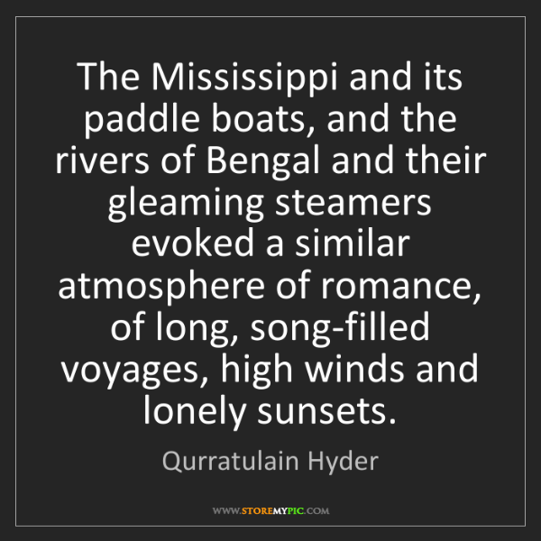 Qurratulain Hyder: The Mississippi and its paddle boats, and the rivers...