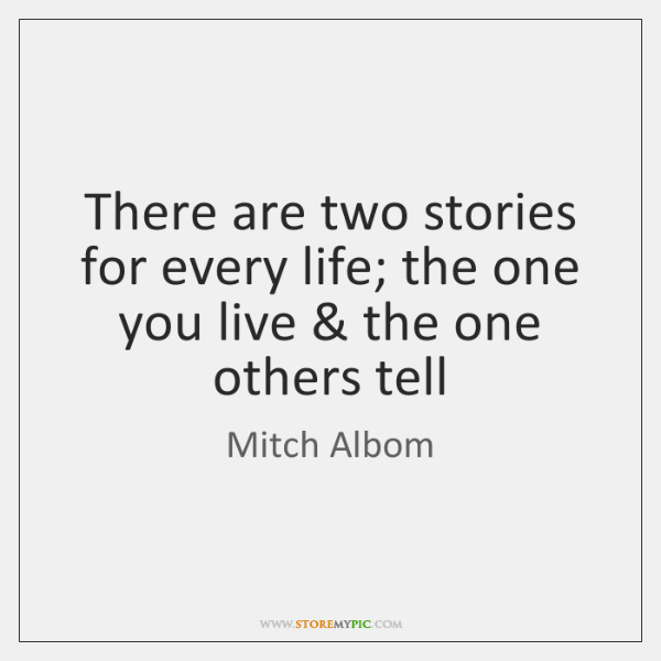 There Are Two Stories For Every Life The One You Live The