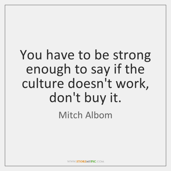 You have to be strong enough to say if the culture doesn't ...