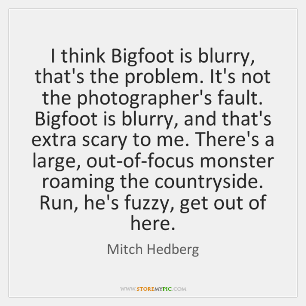 I think Bigfoot is blurry, that's the problem. It's not the photographer's ...