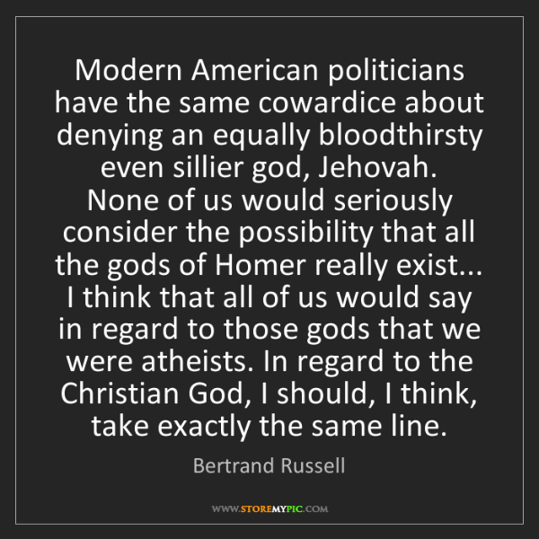 Bertrand Russell: Modern American politicians have the same cowardice about...