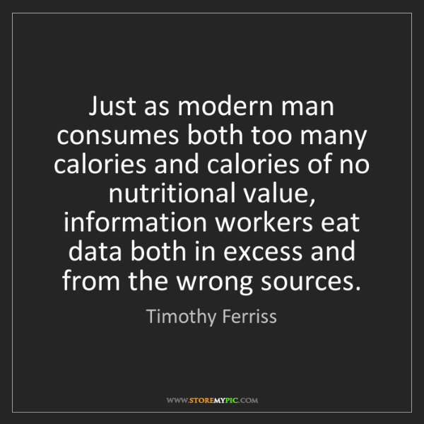 Timothy Ferriss: Just as modern man consumes both too many calories and...