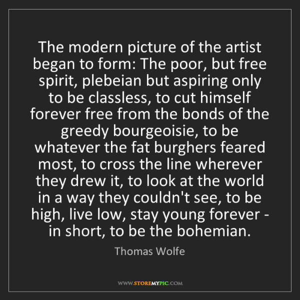 Thomas Wolfe: The modern picture of the artist began to form: The poor,...