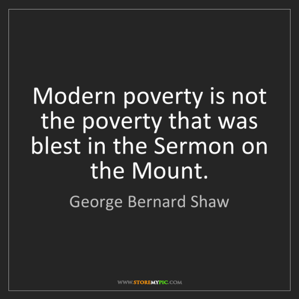 George Bernard Shaw: Modern poverty is not the poverty that was blest in the...