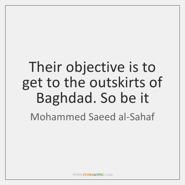 Their objective is to get to the outskirts of Baghdad. So be ...