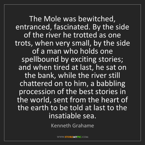 Kenneth Grahame: The Mole was bewitched, entranced, fascinated. By the...
