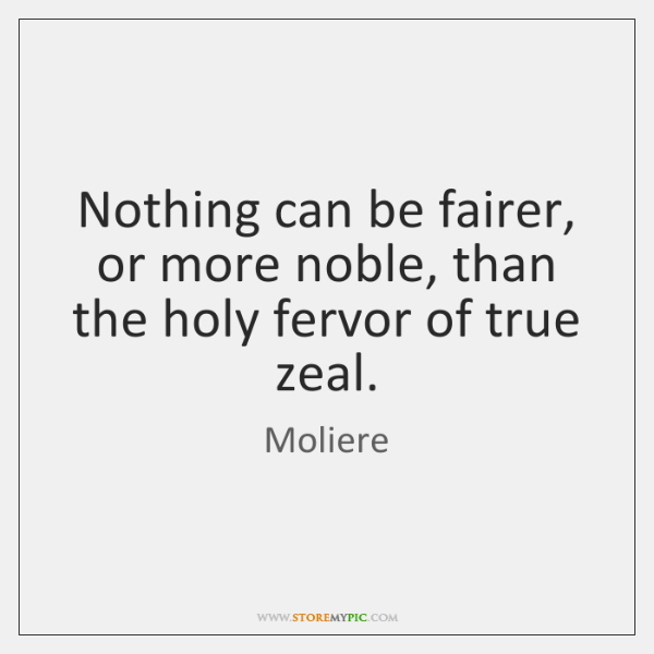 Nothing can be fairer, or more noble, than the holy fervor of ...