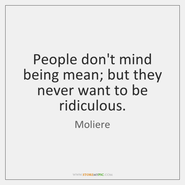 People Dont Mind Being Mean But They Never Want To Be Ridiculous