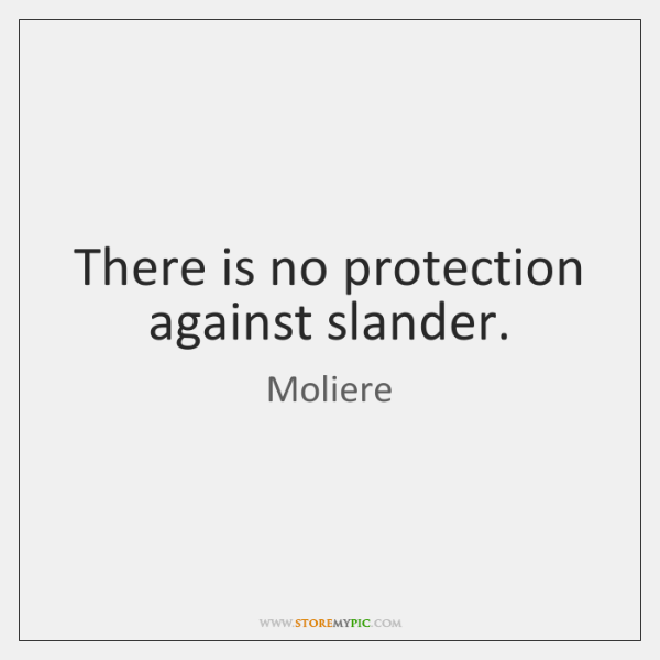 There is no protection against slander.