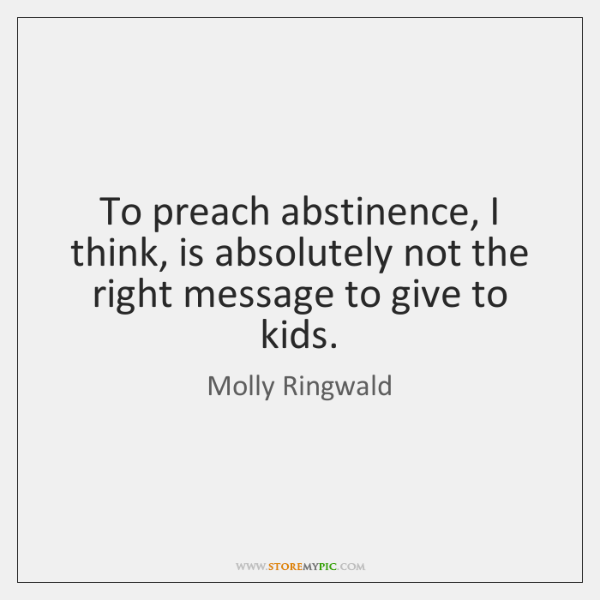 To preach abstinence, I think, is absolutely not the right message to ...