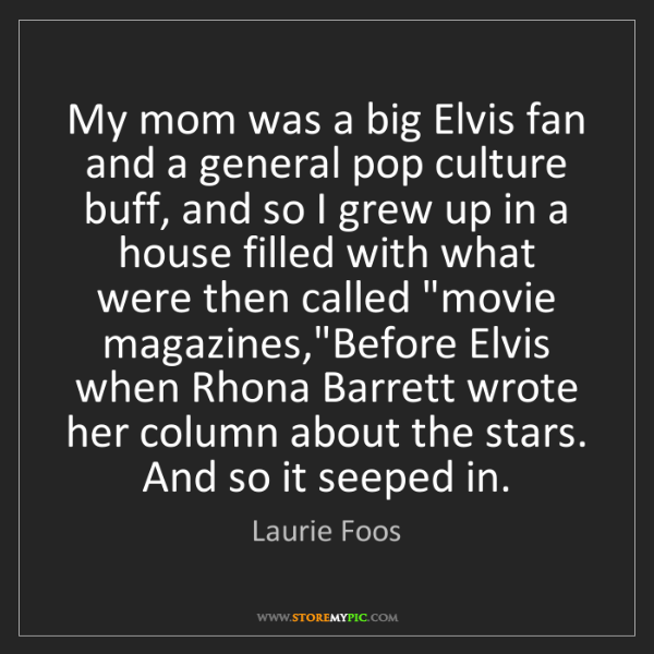 Laurie Foos: My mom was a big Elvis fan and a general pop culture...