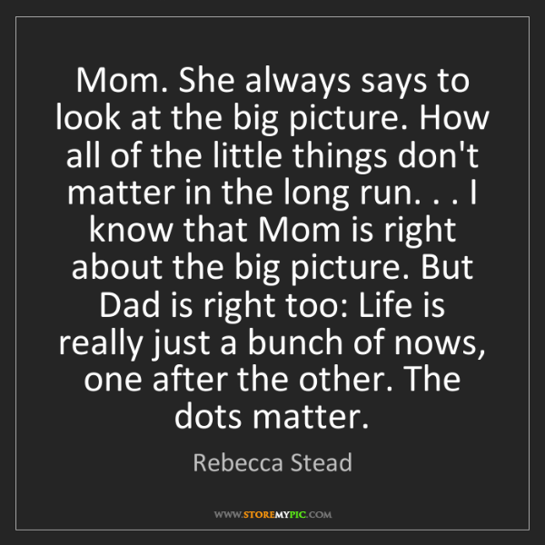 Rebecca Stead: Mom. She always says to look at the big picture. How...
