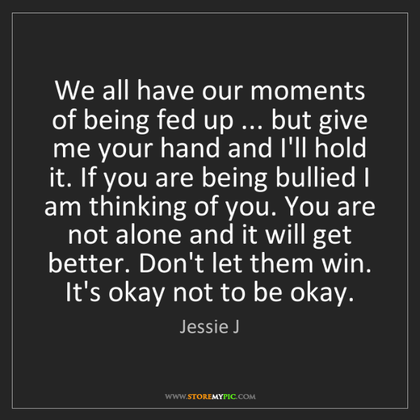 Jessie J: We all have our moments of being fed up ... but give...