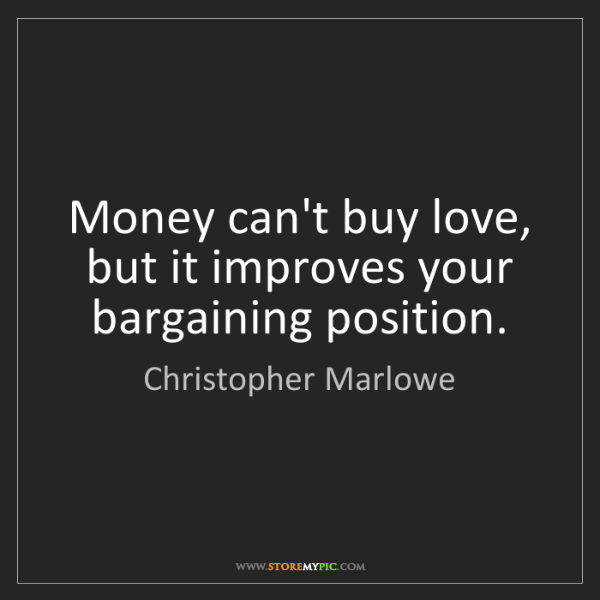 Christopher Marlowe: Money can't buy love, but it improves your bargaining...