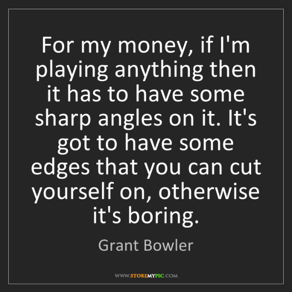 Grant Bowler: For my money, if I'm playing anything then it has to...