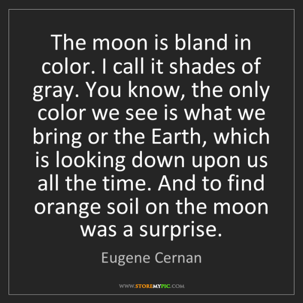 Eugene Cernan: The moon is bland in color. I call it shades of gray....