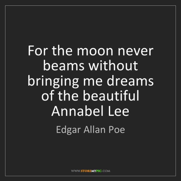 Edgar Allan Poe: For the moon never beams without bringing me dreams ...