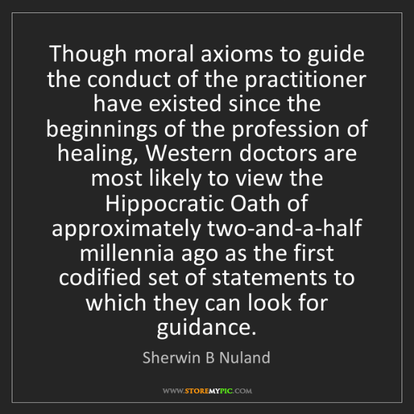 Sherwin B Nuland: Though moral axioms to guide the conduct of the practitioner...