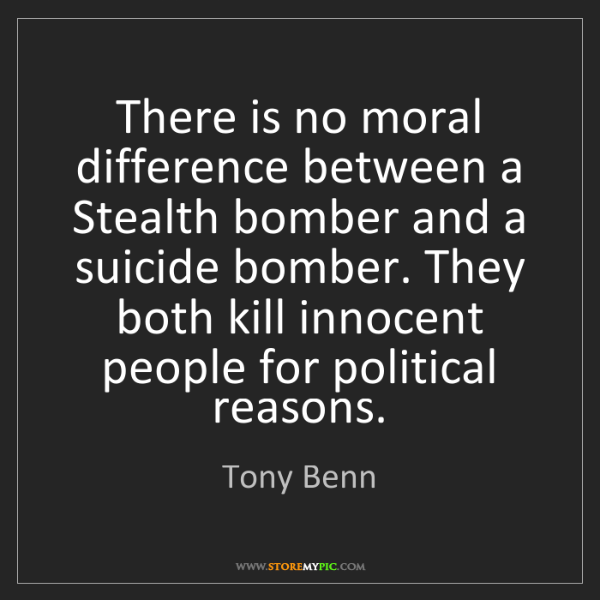 Tony Benn: There is no moral difference between a Stealth bomber...