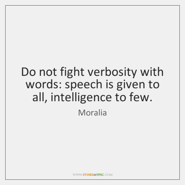 Do not fight verbosity with words: speech is given to all, intelligence ...