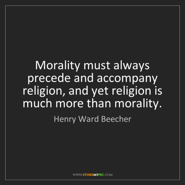 Henry Ward Beecher: Morality must always precede and accompany religion,...