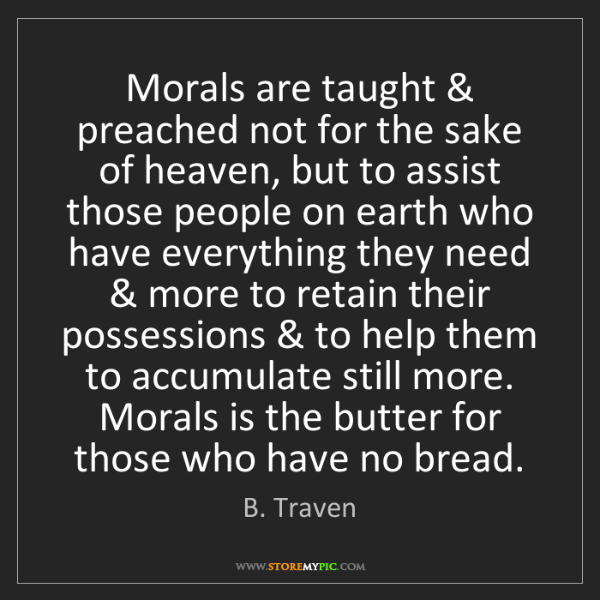 B. Traven: Morals are taught & preached not for the sake of heaven,...