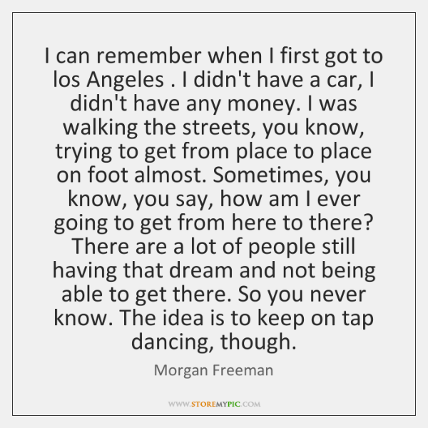 I can remember when I first got to los Angeles . I didn't ...