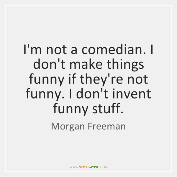 I'm not a comedian. I don't make things funny if they're not ...