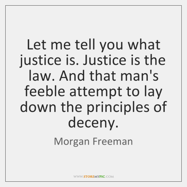 Let me tell you what justice is. Justice is the law. And ...