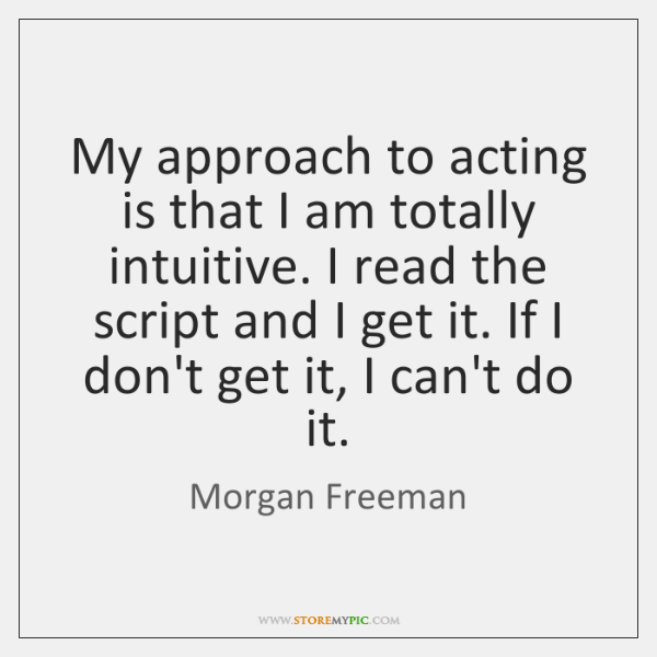 My approach to acting is that I am totally intuitive. I read ...