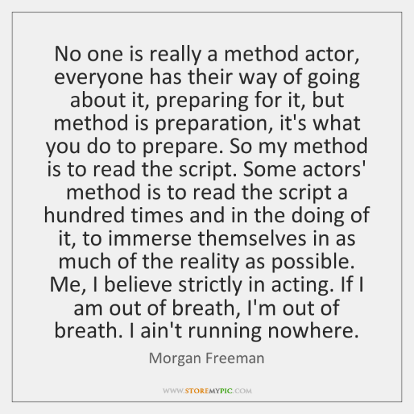 No one is really a method actor, everyone has their way of ...