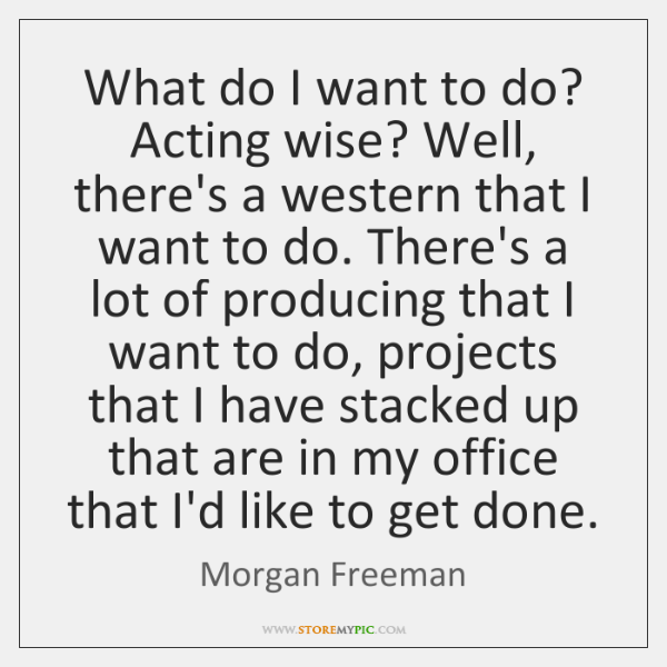 What do I want to do? Acting wise? Well, there's a western ...