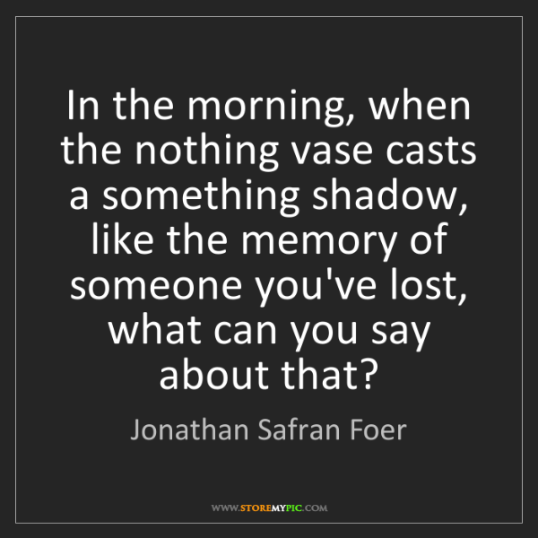 Jonathan Safran Foer: In the morning, when the nothing vase casts a something...
