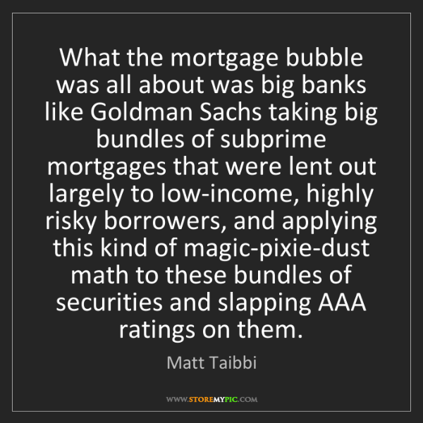 Matt Taibbi: What the mortgage bubble was all about was big banks...