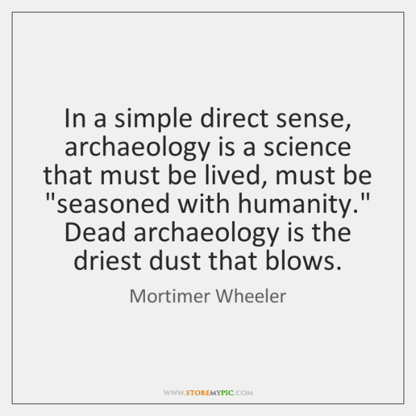 In a simple direct sense, archaeology is a science that must be ...