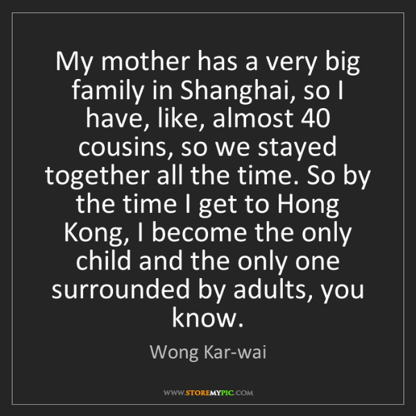 Wong Kar-wai: My mother has a very big family in Shanghai, so I have,...