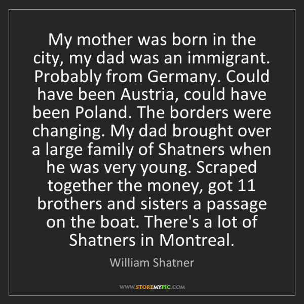 William Shatner: My mother was born in the city, my dad was an immigrant....