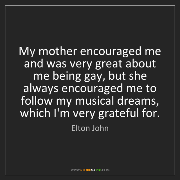 Elton John: My mother encouraged me and was very great about me being...
