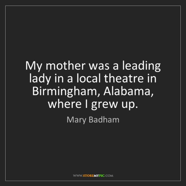 Mary Badham: My mother was a leading lady in a local theatre in Birmingham,...